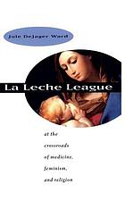 La Leche League : at the crossroads of medicine, feminism, and religion