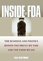 Inside the FDA : the business and politics behind the drugs we take and the food we eat