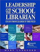 Leadership and the school librarian : essays from leaders in the field