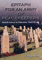 Epitaph for an army of peacekeepers : British Forces in Palestine 1945-1948