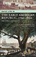 Daily life in the early American republic, 1790-1820 : creating a new nation