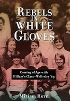 Rebels in white gloves : coming of age with Hillary's class, Wellesley '69