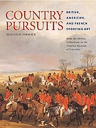 Country pursuits : British, American, and French sporting art from the Mellon collections in the Virginia Museum Of Fine Arts