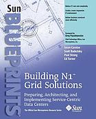 Building N1 Grid solutions : preparing, architecting, and implementing service-centric data centers