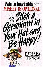 Pain is inevitable but misery is optional so, stick a geranium in your hat and be happy!Stick a geranium in your hat and be happy
