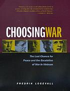 Choosing war : the lost chance for peace and the escalation of war in VietnamChoosing war : the lost chance for peace and the escalation of the Vietnam WarChoosing war : the lost chance for peace and escalation of war in Vietnam
