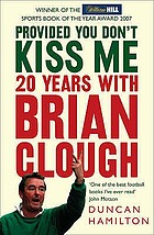 Provided you don't kiss me : 20 years with Brian Clough