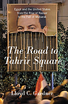The road to Tahrir Square : Egypt and the United States from the rise of Nasser to the fall of Mubarak