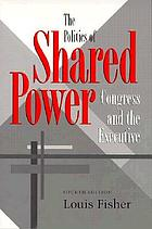 The politics of shared power : Congress and the executive