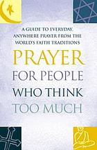 Prayer for people who think too much : a guide to everyday, anywhere prayer from the world's faith traditions