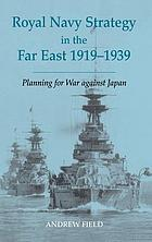Royal Navy strategy in the Far East, 1919-1939 : preparing for war against Japan
