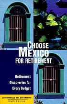 Choose Mexico for retirement : retirement discoveries for every budget