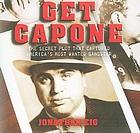 Get Capone [the secret plot that captured America's most wanted gangster]