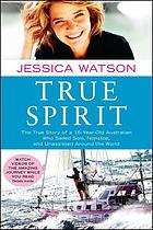 True spirit : the true story of a 16-year-old Australian who sailed solo, nonstop, and unassisted around the world