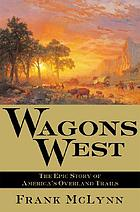 Wagons west : the epic story of America's overland trails