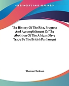 The history of the rise, progress and accomplishment of the abolition of the African slave-trade by the British parliament