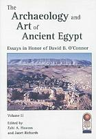 The archaeology and art of ancient Egypt : essays in honor of David B. O'Connor