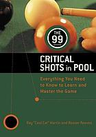 The 99 critical shots in pool : everything you need to know, to learn, and master the game