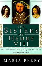 The sisters of Henry VIII : the tumultuous lives of Margaret of Scotland and Mary of France