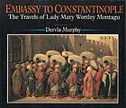 Embassy to Constantinople : the travels of Lady Mary Wortley Montagu
