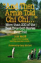 """And then Arnie told Chi Chi--"" : more than 200 of the best true golf stories"