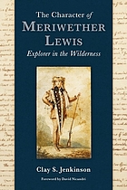 The character of Meriwether Lewis : explorer in the wilderness : essays on one of the most remarkable men in American history