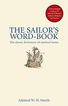 The sailor's word-book : the classic source for over 14,000 nautical & naval terms, including some more especially military and scientific, but useful to seamen; as well as archaisms of early voyages, etc.