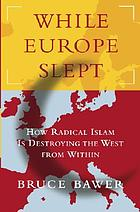 While Europe slept : how radical Islam is destroying the West from within