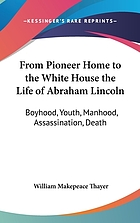 From pioneer home to the White House; life of Abraham Lincoln; boyhood, youth, manhood, assassination, death