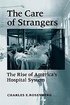 The care of strangers : the rise of America's hospital system