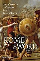 Rome & the sword : how warriors & weapons shaped Roman history