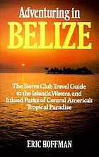 Adventuring in Belize : the Sierra Club travel guide to the islands, waters, and inland parks of Central America's Tropical Paradise