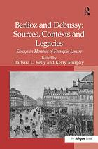 Berlioz and Debussy : sources, contexts and legacies : essays in honour of François Lesure