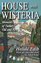 House with wisteria : memoirs of Turkey old and new