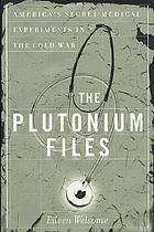 The plutonium files : America's secret medical experiments in the Cold War / c Eileen Welsome