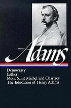 Novels, Mont Saint Michel, the education : Democracy, an American novel. Esther, a novel. Mont Saint Michel and Chartres. The education of Henry Adams. Poems