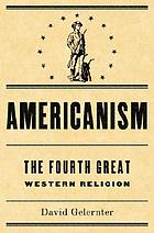 Americanism : the fourth great Western religion