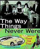 "The way things never were : the truth about the ""good old days"""