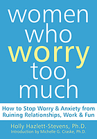 Women who worry too much : how to stop worry & anxiety from ruining relationships, work & fun