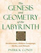 The genesis and geometry of the labyrinth ; architecture, hidden language, myths, and rituals