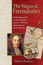The magus of freemasonry : the mysterious life of Elias Ashmole, scientist, alchemist, and founder of the Royal Society