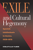 Exile and cultural hegemony Spanish intellectuals in Mexico, 1939-1975