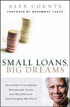 Small loans, big dreams : how Nobel peace prize winner Muhammad Yunus and microfinance are changing the worldSmall loans, big dreams : how Nobel Prize winner Muhammad Yunus and microfinance are changing the world