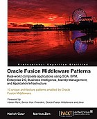 Oracle Fusion Middleware patterns : real-world composite applications using SOA, BPM, Enterprise 2.0, Business Intelligence, Identity Management, and Application Infrastructure