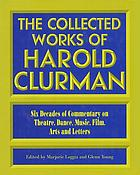 The collected works of Harold Clurman : six decades of commentary on theatre, dance, music, film, arts, and letters