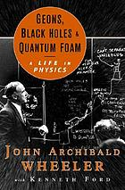Geons, black holes, and quantum foam : a life in physics