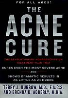 The acne cure : the revolutionary nonprescription treatment plan that cures even the most severe acne and shows dramatic results in as little as 24 hours