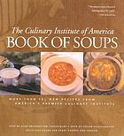The Culinary Institute of America book of soups : more than 100 new recipes from America's premier culinary institute
