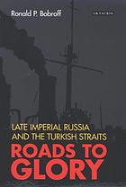 Roads to glory : late Imperial Russia and the Turkish Straights