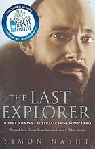 The last explorer : Hubert Wilkins Australia's unknown hero